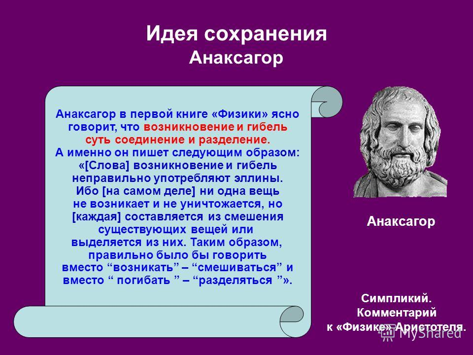 Идея сохранения Анаксагор Анаксагор в первой книге «Физики» ясно говорит, что возникновение и гибель суть соединение и разделение. А именно он пишет следующим образом: «[Слова] возникновение и гибель неправильно употребляют эллины. Ибо [на самом деле