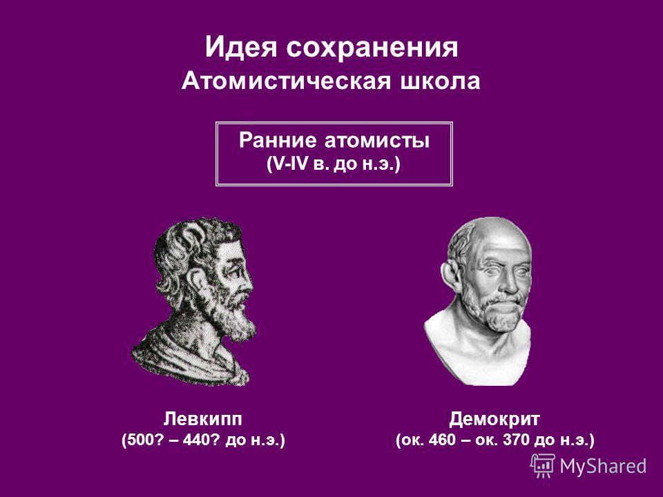 Идея сохранения Атомистическая школа Левкипп (500? – 440? до н.э.) Демокрит (ок. 460 – ок. 370 до н.э.) Ранние атомисты (V-IV в. до н.э.)
