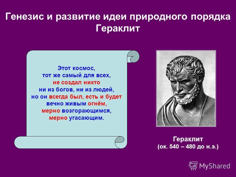 Генезис и развитие идеи природного порядка Гераклит Гераклит (ок. 540 – 480 до н.э.) Этот космос, тот же самый для всех, не создал никто ни из богов, ни из людей, но он всегда был, есть и будет вечно живым огнём, мерно возгорающимся, мерно угасающим.