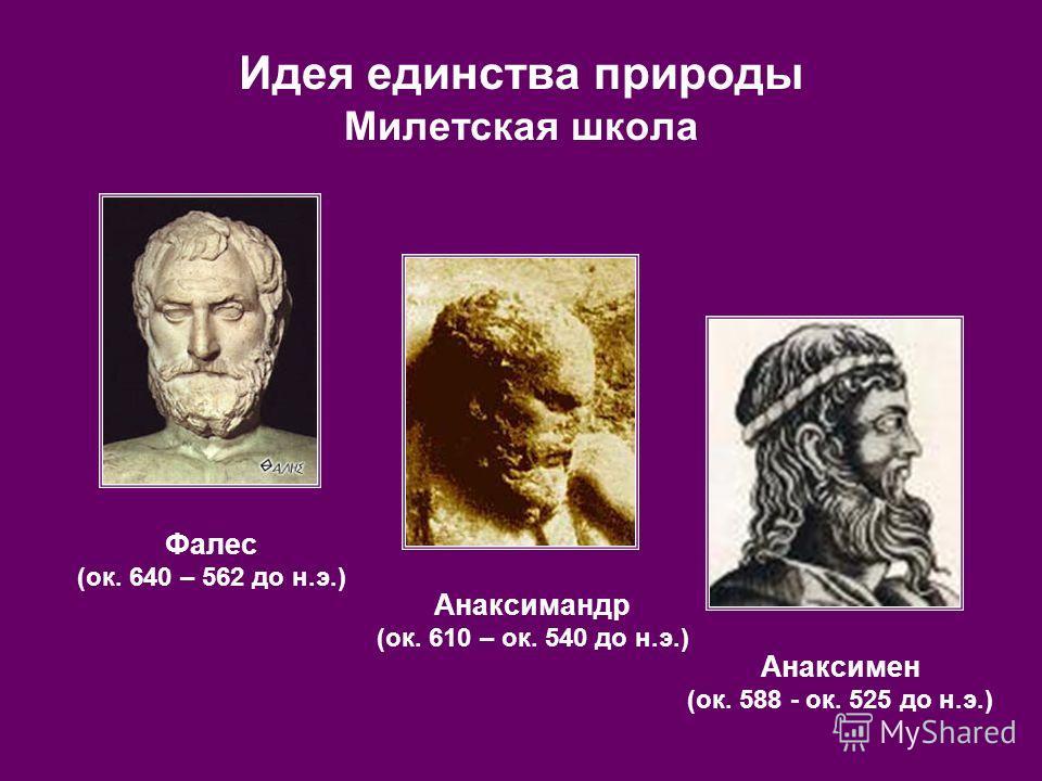 Идея единства природы Милетская школа Фалес (ок. 640 – 562 до н.э.) Анаксимандр (ок. 610 – ок. 540 до н.э.) Анаксимен (ок. 588 - ок. 525 до н.э.)