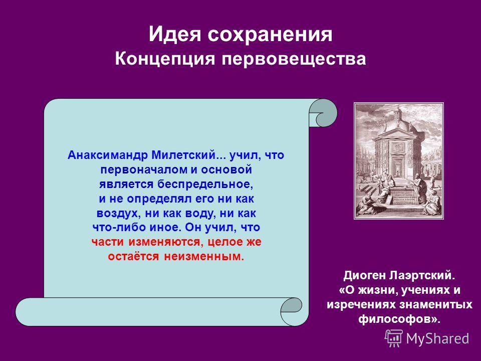 Идея сохранения Концепция первовещества Диоген Лаэртский. «О жизни, учениях и изречениях знаменитых философов». Анаксимандр Милетский... учил, что первоначалом и основой является беспредельное, и не определял его ни как воздух, ни как воду, ни как чт