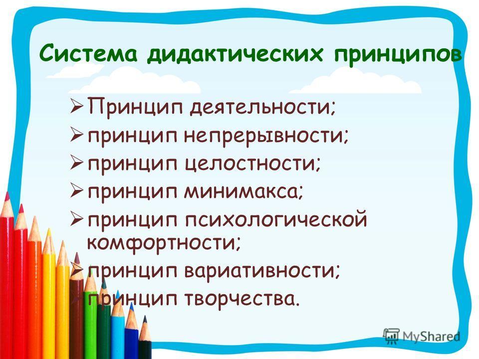 Система дидактических принципов Принцип деятельности; принцип непрерывности; принцип целостности; принцип минимакса; принцип психологической комфортности; принцип вариативности; принцип творчества.
