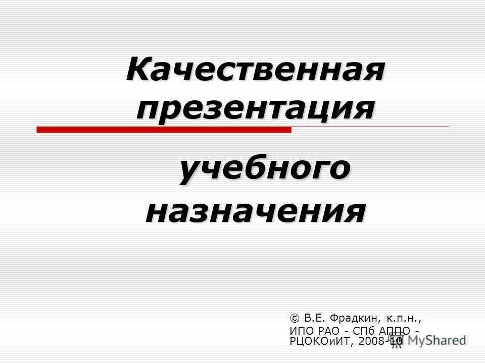 Качественная презентация учебного назначения © В.Е. Фрадкин, к.п.н., ИПО РАО - СПб АППО - РЦОКОиИТ, 2008-10
