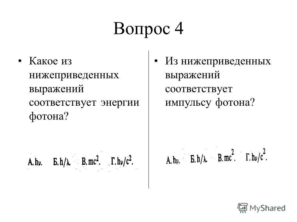 Вопрос 4 Какое из нижеприведенных выражений соответствует энергии фотона? Из нижеприведенных выражений соответствует импульсу фотона?
