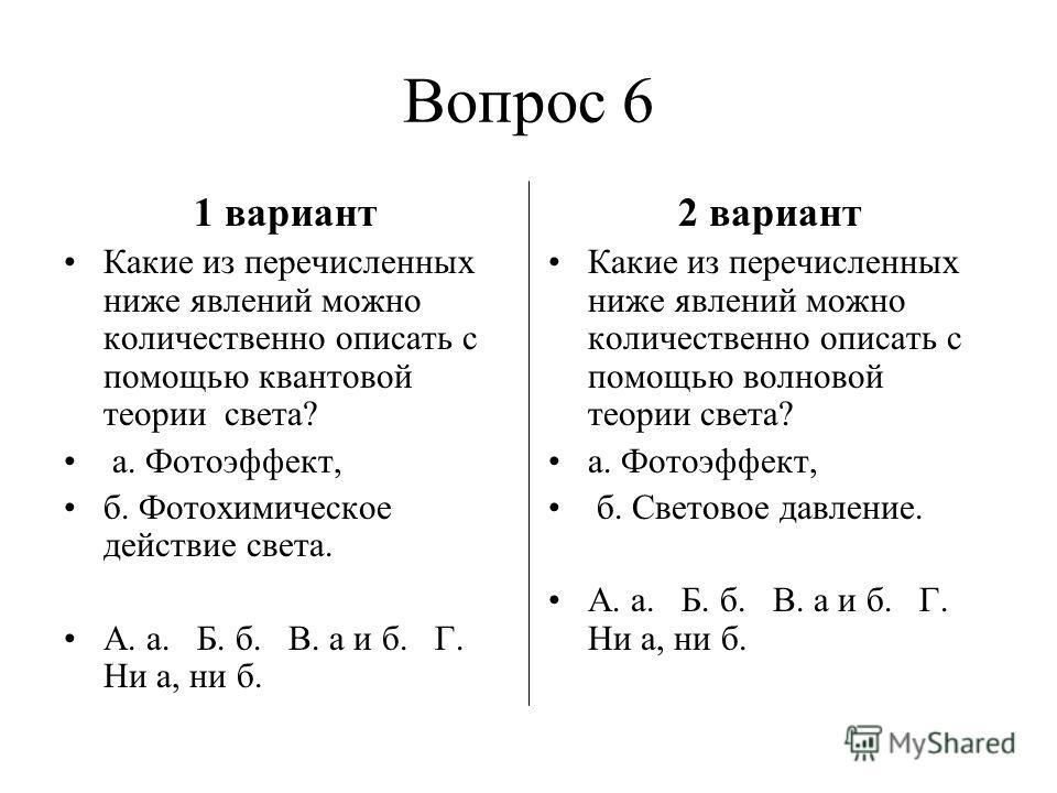 Вопрос 6 1 вариант Какие из перечисленных ниже явлений можно количественно описать с помощью квантовой теории света? а. Фотоэффект, б. Фотохимическое действие света. А. а. Б. б. В. а и б. Г. Ни а, ни б. 2 вариант Какие из перечисленных ниже явлений м