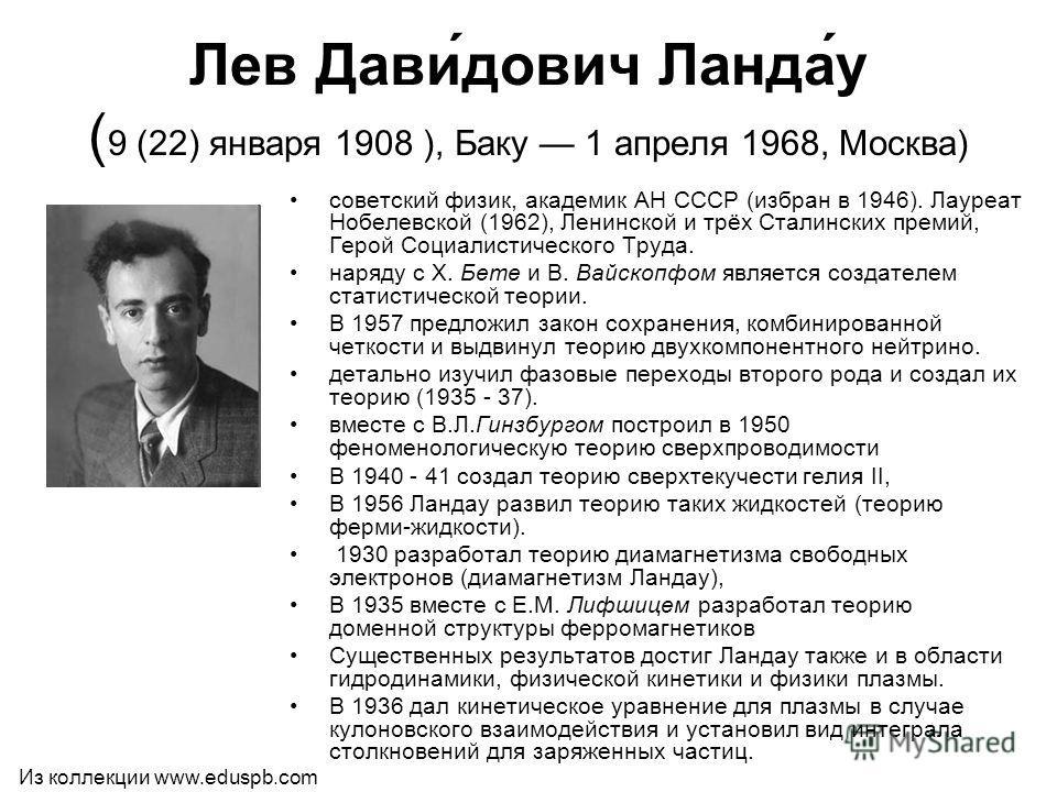Лев Дави́дович Ланда́у ( 9 (22) января 1908 ), Баку 1 апреля 1968, Москва) советский физик, академик АН СССР (избран в 1946). Лауреат Нобелевской (1962), Ленинской и трёх Сталинских премий, Герой Социалистического Труда. наряду с X. Бете и В. Вайскоп