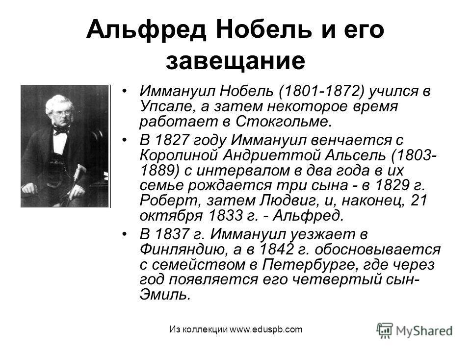Альфред Нобель и его завещание Иммануил Нобель (1801-1872) учился в Упсале, а затем некоторое время работает в Стокгольме. В 1827 году Иммануил венчается с Королиной Андриеттой Альсель (1803- 1889) с интервалом в два года в их семье рождается три сын