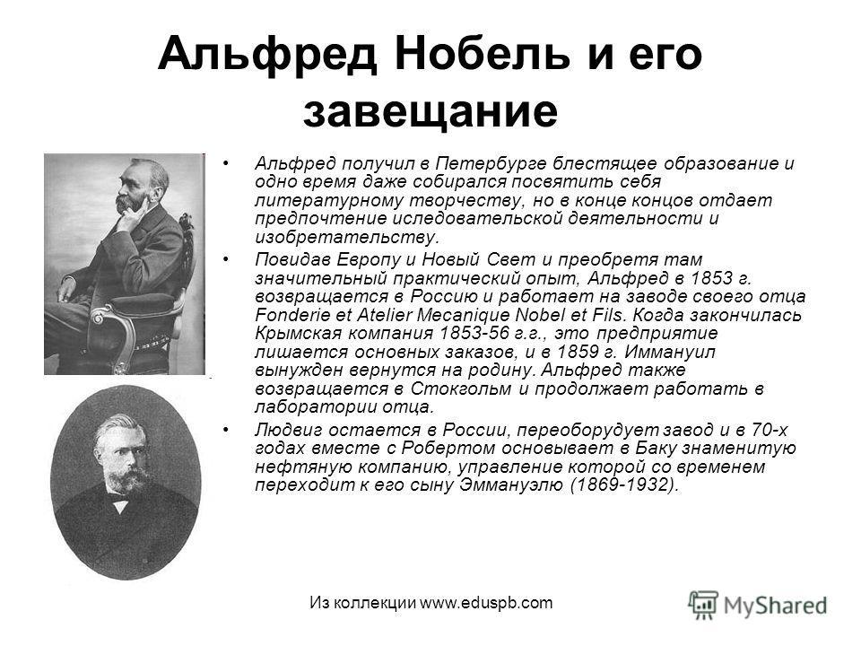 Альфред Нобель и его завещание Альфред получил в Петербурге блестящее образование и одно время даже собирался посвятить себя литературному творчеству, но в конце концов отдает предпочтение иследовательской деятельности и изобретательству. Повидав Евр