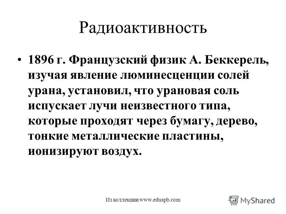 Радиоактивность 1896 г. Французский физик А. Беккерель, изучая явление люминесценции солей урана, установил, что урановая соль испускает лучи неизвестного типа, которые проходят через бумагу, дерево, тонкие металлические пластины, ионизируют воздух.