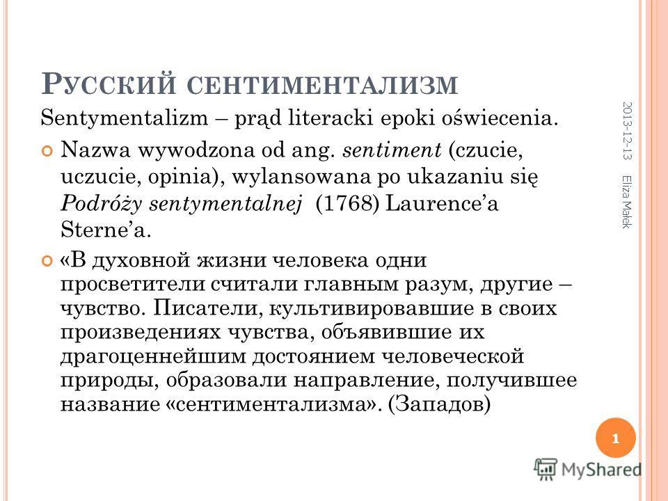 Р УССКИЙ СЕНТИМЕНТАЛИЗМ Sentymentalizm – prąd literacki epoki oświecenia. Nazwa wywodzona od ang. sentiment (czucie, uczucie, opinia), wylansowana po ukazaniu się Podróży sentymentalnej (1768) Laurencea Sternea. «В духовной жизни человека одни просве