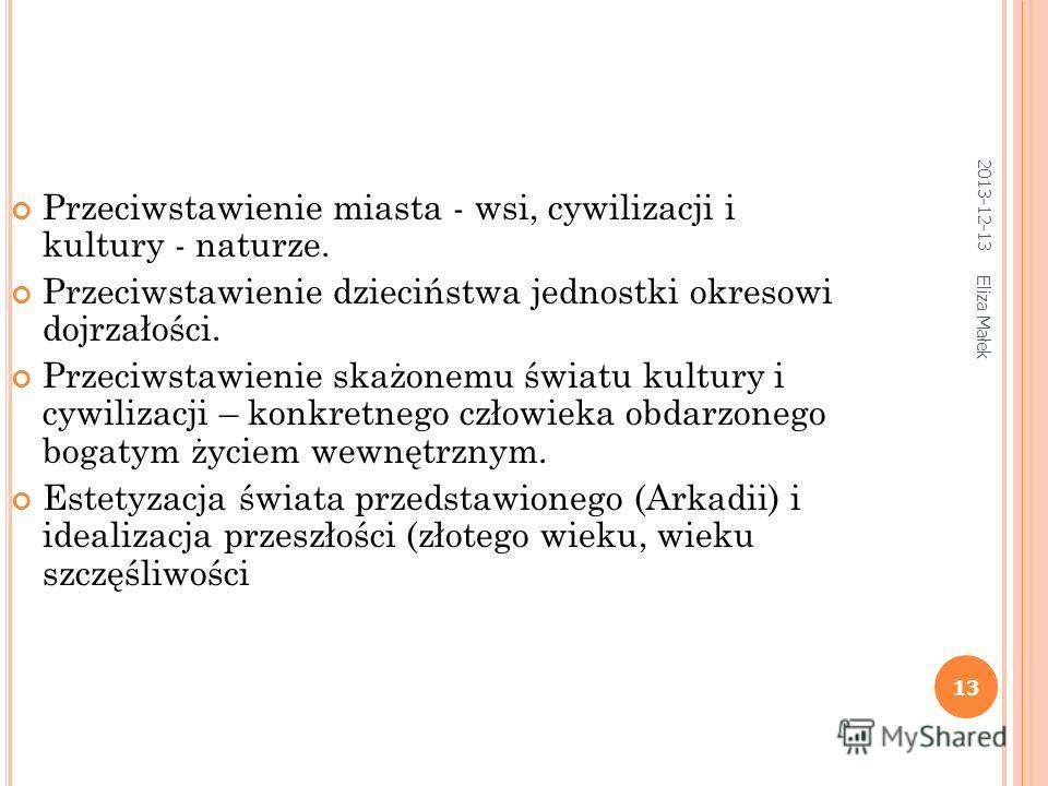 2013-12-13 Eliza Małek 13 Przeciwstawienie miasta - wsi, cywilizacji i kultury - naturze. Przeciwstawienie dzieciństwa jednostki okresowi dojrzałości. Przeciwstawienie skażonemu światu kultury i cywilizacji – konkretnego człowieka obdarzonego bogatym