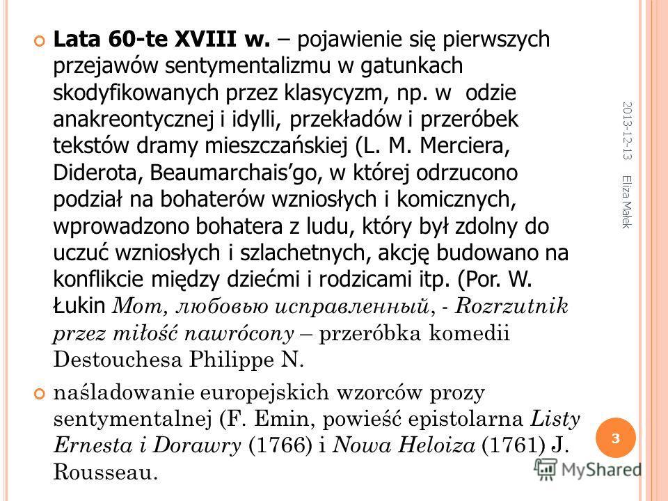 2013-12-13 Eliza Małek 3 Lata 60-te XVIII w. – pojawienie się pierwszych przejawów sentymentalizmu w gatunkach skodyfikowanych przez klasycyzm, np. w odzie anakreontycznej i idylli, przekładów i przeróbek tekstów dramy mieszczańskiej (L. M. Merciera,