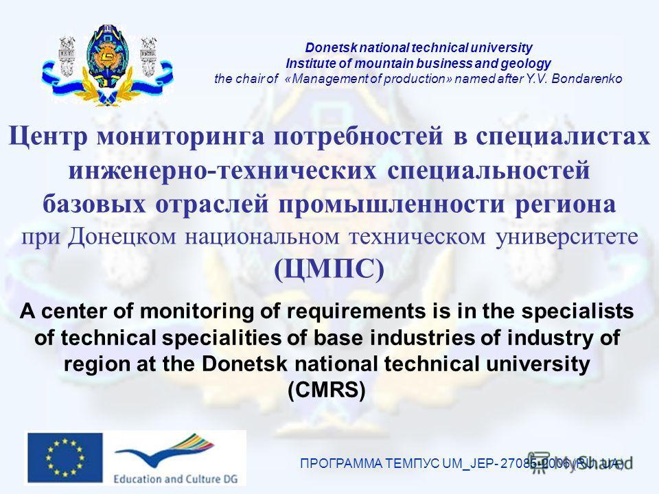 Центр мониторинга потребностей в специалистах инженерно-технических специальностей базовых отраслей промышленности региона при Донецком национальном техническом университете (ЦМПС) ПРОГРАММА ТЕМПУС UM_JEP- 27085-2006 (RU, UA) A center of monitoring o