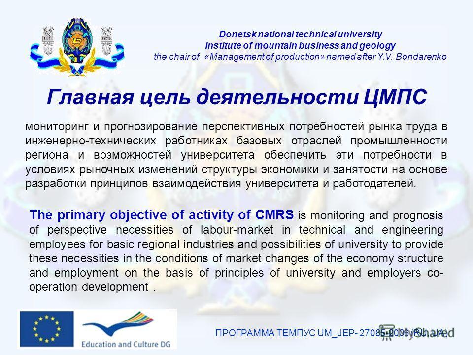 Главная цель деятельности ЦМПС ПРОГРАММА ТЕМПУС UM_JEP- 27085-2006 (RU, UA) мониторинг и прогнозирование перспективных потребностей рынка труда в инженерно-технических работниках базовых отраслей промышленности региона и возможностей университета обе