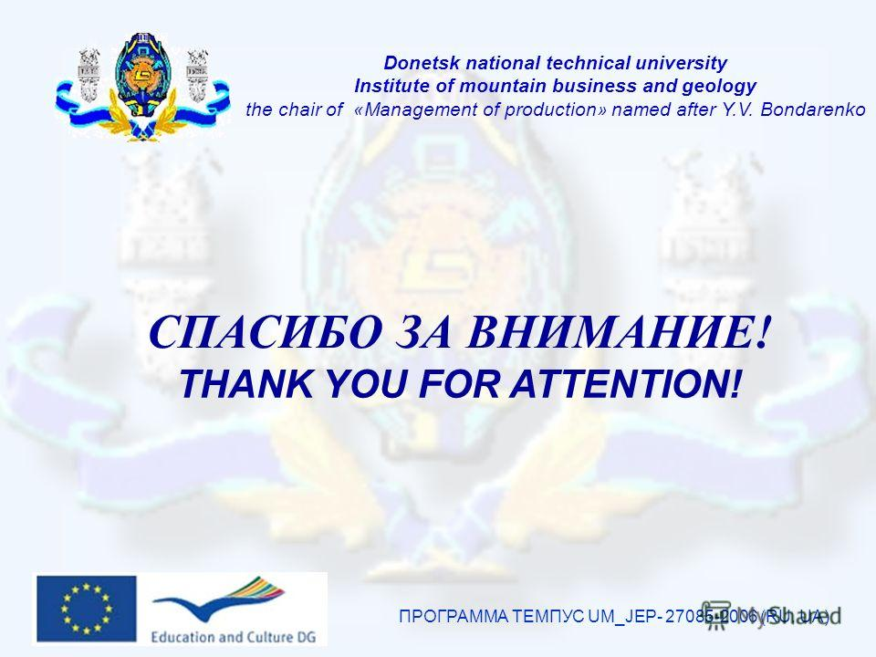 ПРОГРАММА ТЕМПУС UM_JEP- 27085-2006 (RU, UA) СПАСИБО ЗА ВНИМАНИЕ! THANK YOU FOR ATTENTION! Donetsk national technical university Institute of mountain business and geology the chair of «Management of production» named after Y.V. Bondarenko