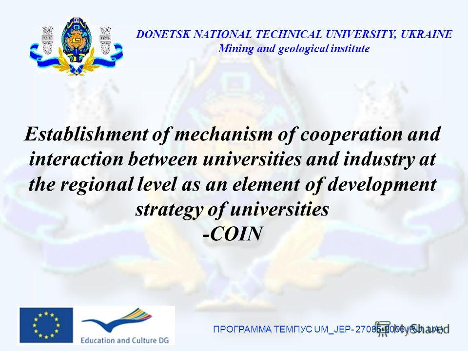 DONETSK NATIONAL TECHNICAL UNIVERSITY, UKRAINE Mining and geological institute Establishment of mechanism of cooperation and interaction between universities and industry at the regional level as an element of development strategy of universities -CO