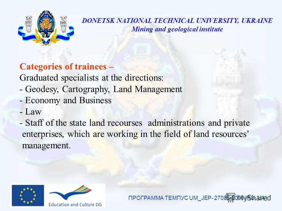 DONETSK NATIONAL TECHNICAL UNIVERSITY, UKRAINE Mining and geological institute ПРОГРАММА ТЕМПУС UM_JEP- 27085-2006 (RU, UA) Categories of trainees – Graduated specialists at the directions: - Geodesy, Cartography, Land Management - Economy and Busine