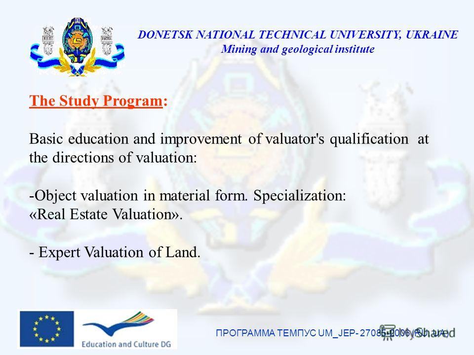 DONETSK NATIONAL TECHNICAL UNIVERSITY, UKRAINE Mining and geological institute ПРОГРАММА ТЕМПУС UM_JEP- 27085-2006 (RU, UA) The Study Program: Basic education and improvement of valuator's qualification at the directions of valuation: -Object valuati