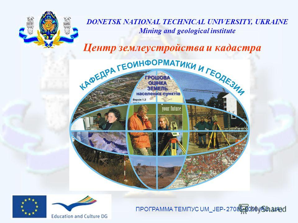 DONETSK NATIONAL TECHNICAL UNIVERSITY, UKRAINE Mining and geological institute Центр землеустройства и кадастра ПРОГРАММА ТЕМПУС UM_JEP- 27085-2006 (RU, UA)