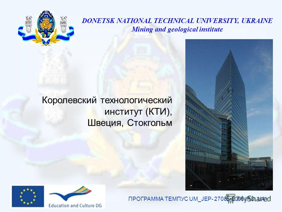 DONETSK NATIONAL TECHNICAL UNIVERSITY, UKRAINE Mining and geological institute ПРОГРАММА ТЕМПУС UM_JEP- 27085-2006 (RU, UA) Королевский технологический институт (КТИ), Швеция, Стокгольм