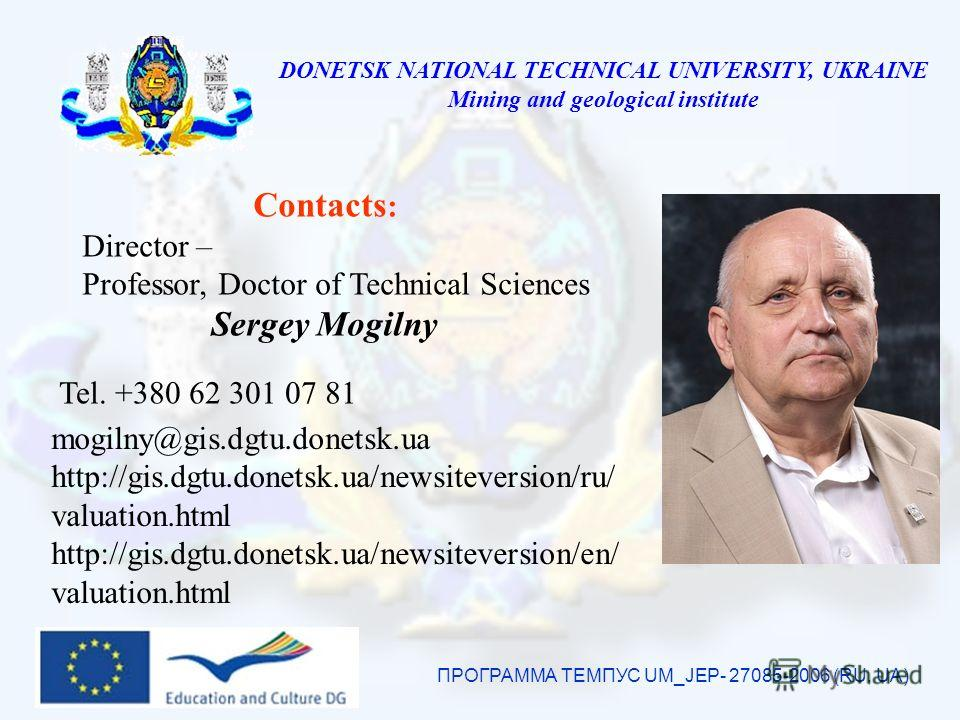 DONETSK NATIONAL TECHNICAL UNIVERSITY, UKRAINE Mining and geological institute ПРОГРАММА ТЕМПУС UM_JEP- 27085-2006 (RU, UA) Contacts : Director – Professor, Doctor of Technical Sciences Sergey Mogilny mogilny@gis.dgtu.donetsk.ua http://gis.dgtu.donet
