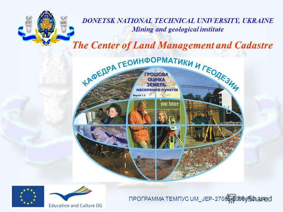 DONETSK NATIONAL TECHNICAL UNIVERSITY, UKRAINE Mining and geological institute The Center of Land Management and Cadastre ПРОГРАММА ТЕМПУС UM_JEP- 27085-2006 (RU, UA)