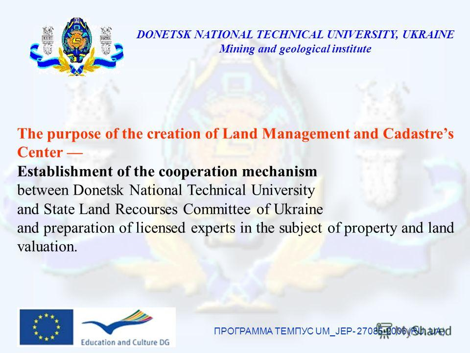 DONETSK NATIONAL TECHNICAL UNIVERSITY, UKRAINE Mining and geological institute ПРОГРАММА ТЕМПУС UM_JEP- 27085-2006 (RU, UA) The purpose of the creation of Land Management and Cadastres Center Establishment of the cooperation mechanism between Donetsk