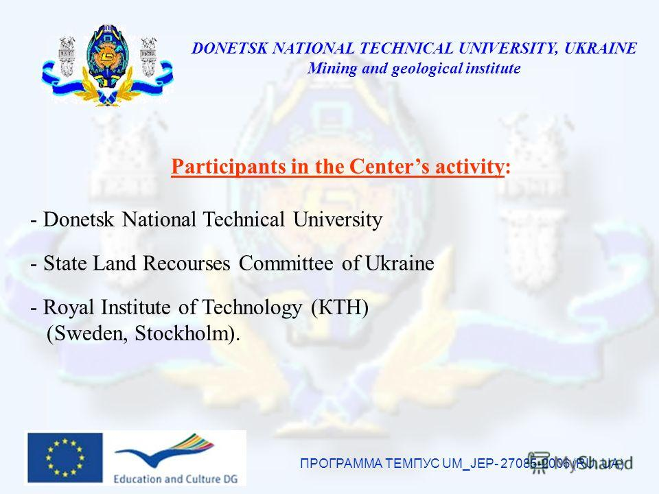 DONETSK NATIONAL TECHNICAL UNIVERSITY, UKRAINE Mining and geological institute ПРОГРАММА ТЕМПУС UM_JEP- 27085-2006 (RU, UA) Participants in the Centers activity: - Donetsk National Technical University - State Land Recourses Committee of Ukraine - Ro