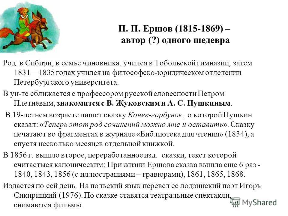 П. П. Ершов (1815-1869) – автор (?) одного шедевра Род. в Сибири, в семье чиновника, учился в Тобольской гимназии, затем 18311835 годах учился на философско-юридическом отделении Петербургского университета. В ун-те сближается с профессором русской с