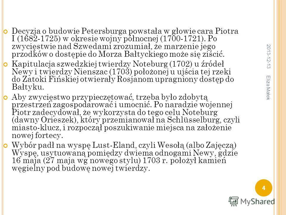 Decyzja o budowie Petersburga powstała w głowie cara Piotra I (1682-1725) w okresie wojny północnej (1700-1721). Po zwycięstwie nad Szwedami zrozumiał, że marzenie jego przodków o dostępie do Morza Bałtyckiego może się ziścić. Kapitulacja szwedzkiej