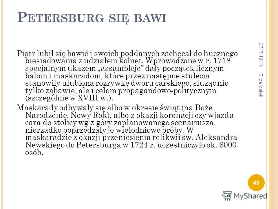 P ETERSBURG SIĘ BAWI Piotr lubił się bawić i swoich poddanych zachęcał do hucznego biesiadowania z udziałem kobiet. Wprowadzone w r. 1718 specjalnym ukazem assambleje dały początek licznym balom i maskaradom, które przez następne stulecia stanowiły u