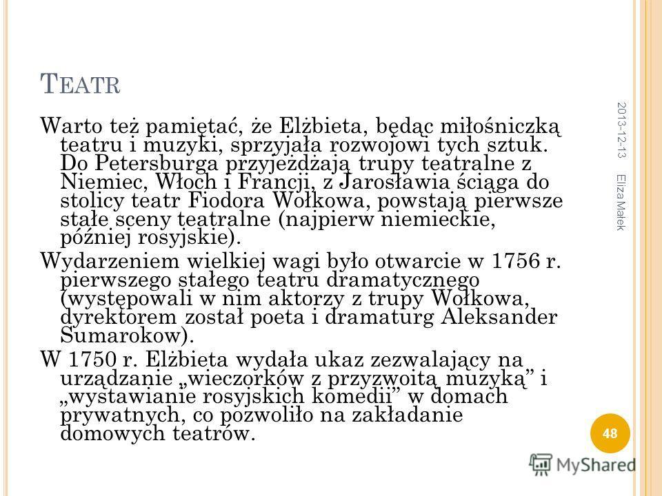 T EATR Warto też pamiętać, że Elżbieta, będąc miłośniczką teatru i muzyki, sprzyjała rozwojowi tych sztuk. Do Petersburga przyjeżdżają trupy teatralne z Niemiec, Włoch i Francji, z Jarosławia ściąga do stolicy teatr Fiodora Wołkowa, powstają pierwsze