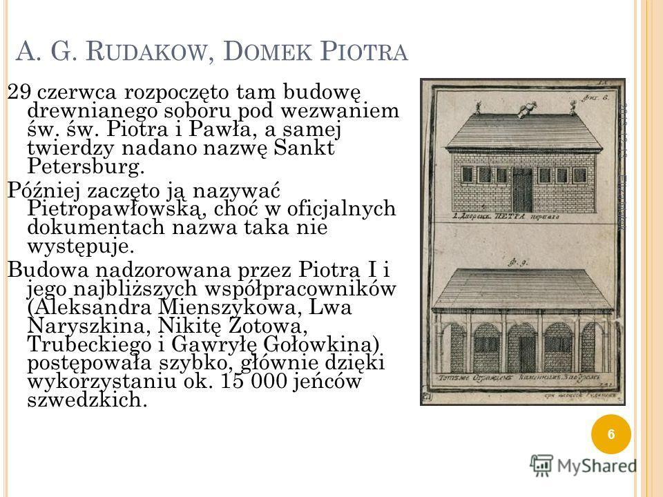 A. G. R UDAKOW, D OMEK P IOTRA 29 czerwca rozpoczęto tam budowę drewnianego soboru pod wezwaniem św. św. Piotra i Pawła, a samej twierdzy nadano nazwę Sankt Petersburg. Później zaczęto ją nazywać Pietropawłowską, choć w oficjalnych dokumentach nazwa