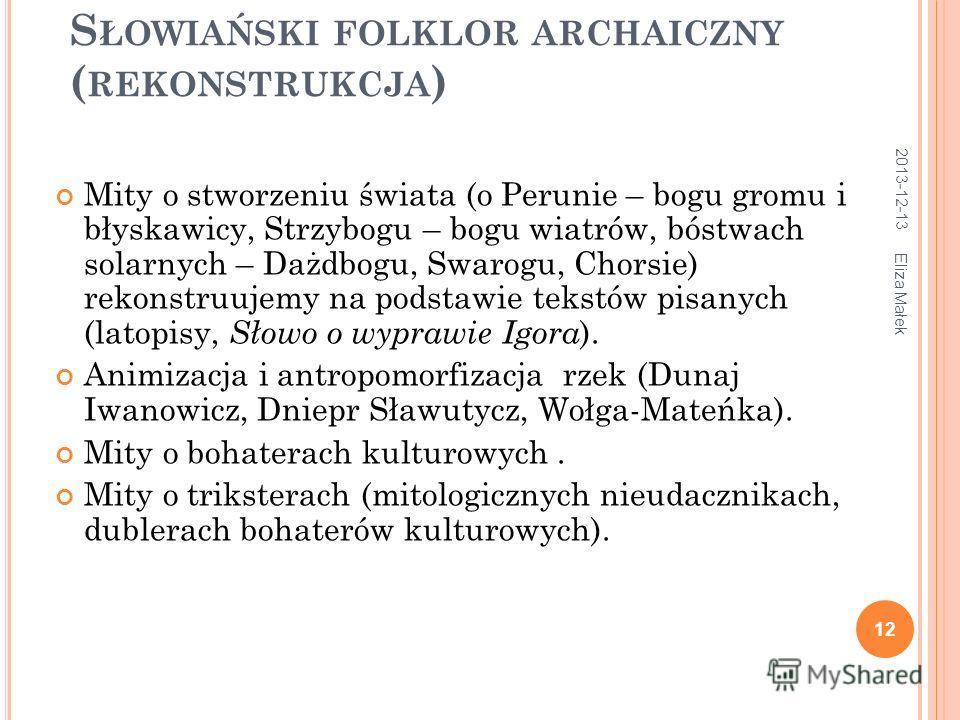 2013-12-13 Eliza Małek 12 S ŁOWIAŃSKI FOLKLOR ARCHAICZNY ( REKONSTRUKCJA ) Mity o stworzeniu świata (o Perunie – bogu gromu i błyskawicy, Strzybogu – bogu wiatrów, bóstwach solarnych – Dażdbogu, Swarogu, Chorsie) rekonstruujemy na podstawie tekstów p