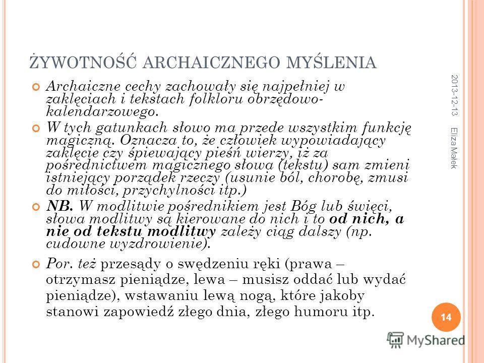 ŻYWOTNOŚĆ ARCHAICZNEGO MYŚLENIA Archaiczne cechy zachowały się najpełniej w zaklęciach i tekstach folkloru obrzędowo- kalendarzowego. W tych gatunkach słowo ma przede wszystkim funkcję magiczną. Oznacza to, że człowiek wypowiadający zaklęcie czy śpie