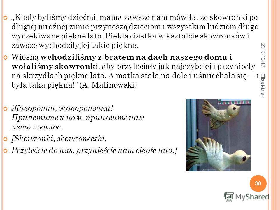 2013-12-13 Eliza Małek 30 Kiedy byliśmy dziećmi, mama zawsze nam mówiła, że skowronki po długiej mroźnej zimie przynoszą dzieciom i wszystkim ludziom długo wyczekiwane piękne lato. Piekła ciastka w kształcie skowronków i zawsze wychodziły jej takie p