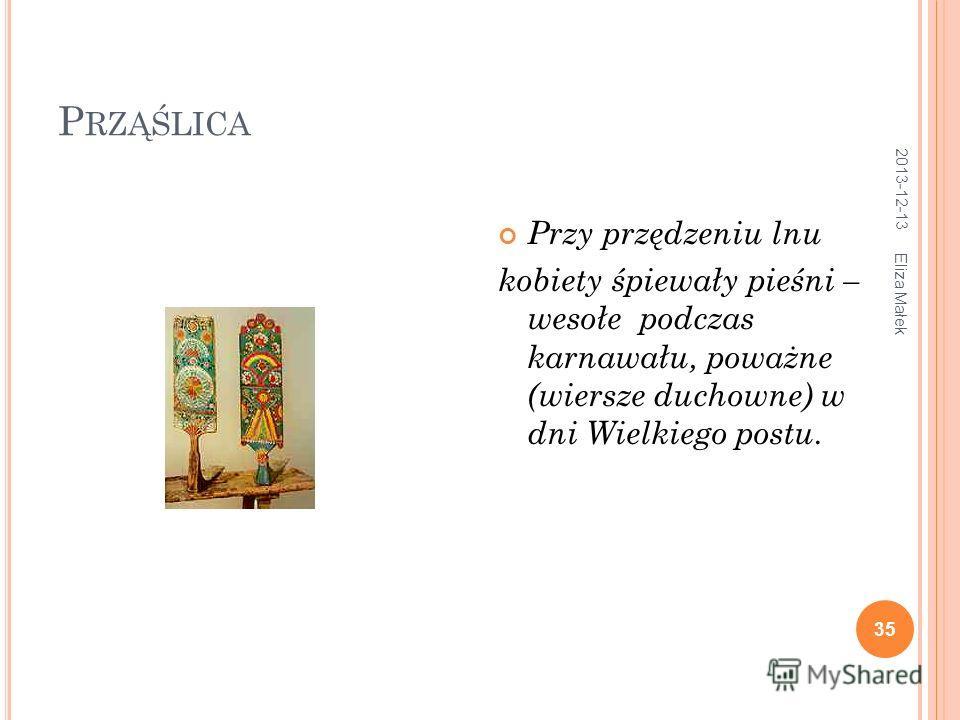 P RZĄŚLICA 2013-12-13 Eliza Małek 35 Przy przędzeniu lnu kobiety śpiewały pieśni – wesołe podczas karnawału, poważne (wiersze duchowne) w dni Wielkiego postu.