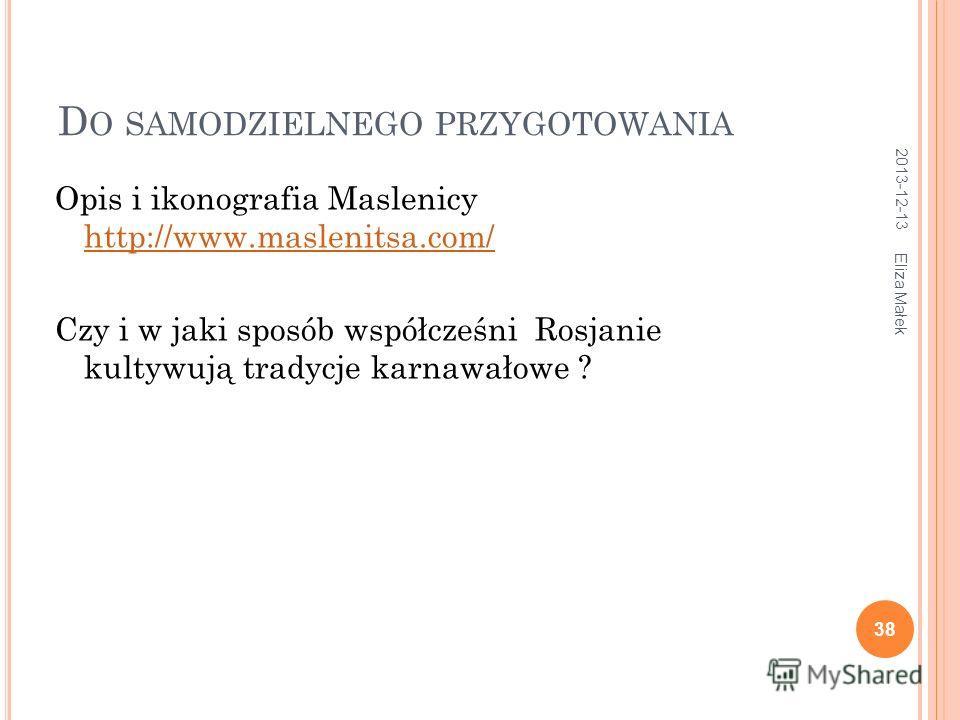 D O SAMODZIELNEGO PRZYGOTOWANIA Opis i ikonografia Maslenicy http://www.maslenitsa.com/ http://www.maslenitsa.com/ Czy i w jaki sposób współcześni Rosjanie kultywują tradycje karnawałowe ? 2013-12-13 38 Eliza Małek