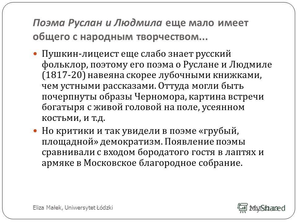 Поэма Руслан и Людмила еще мало имеет общего с народным творчеством... 2013-12-13 7 Пушкин - лицеист еще слабо знает русский фольклор, поэтому его поэма о Руслане и Людмиле (1817-20) навеяна скорее лубочными книжками, чем устными рассказами. Оттуда м