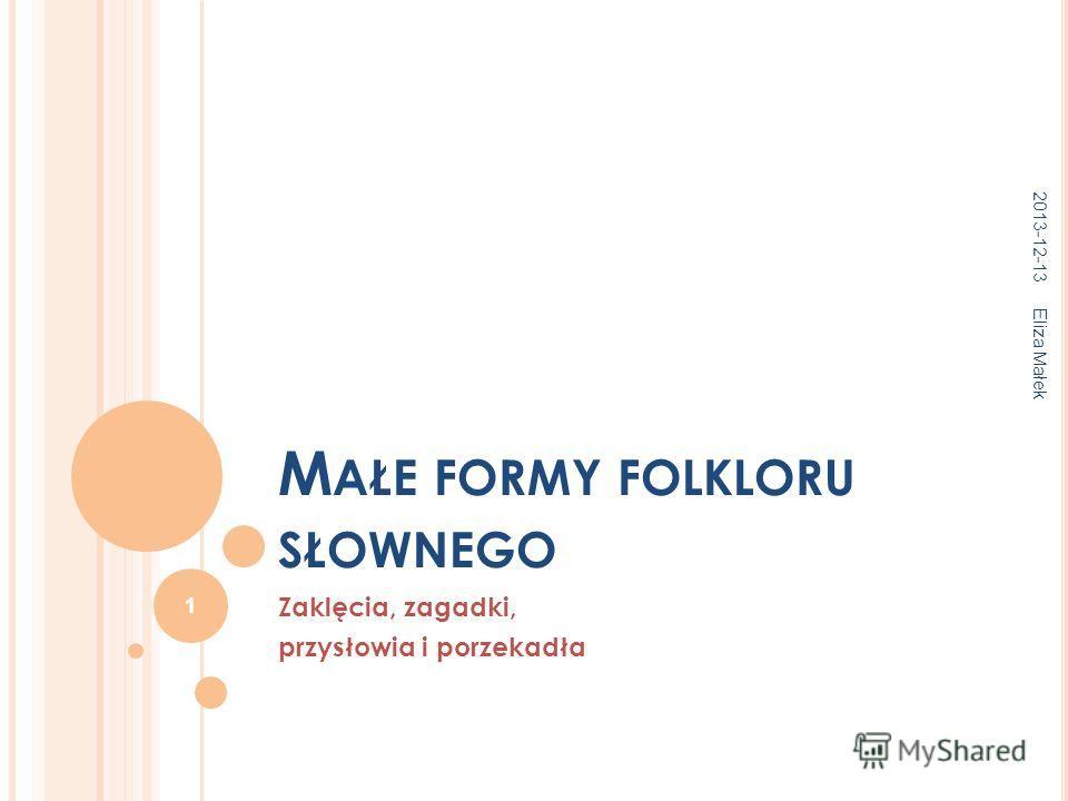 M AŁE FORMY FOLKLORU SŁOWNEGO Zaklęcia, zagadki, przysłowia i porzekadła 2013-12-13 Eliza Małek 1