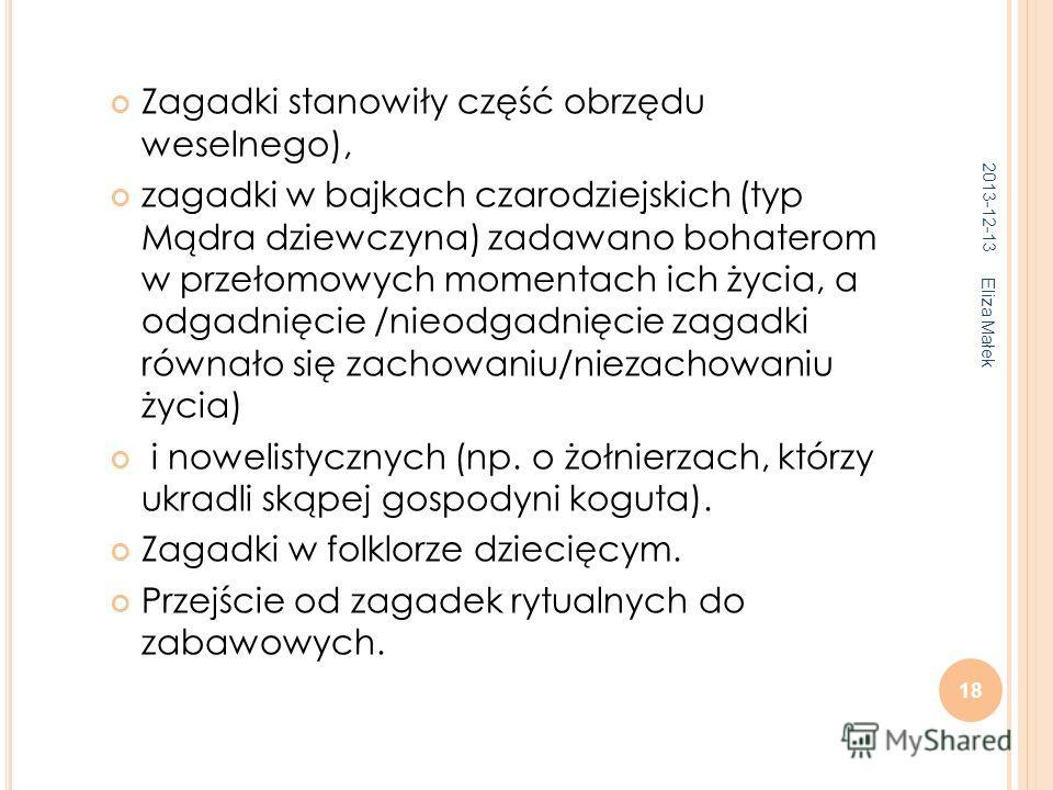 2013-12-13 Eliza Małek 18 Zagadki stanowiły część obrzędu weselnego), zagadki w bajkach czarodziejskich (typ Mądra dziewczyna) zadawano bohaterom w przełomowych momentach ich życia, a odgadnięcie /nieodgadnięcie zagadki równało się zachowaniu/niezach