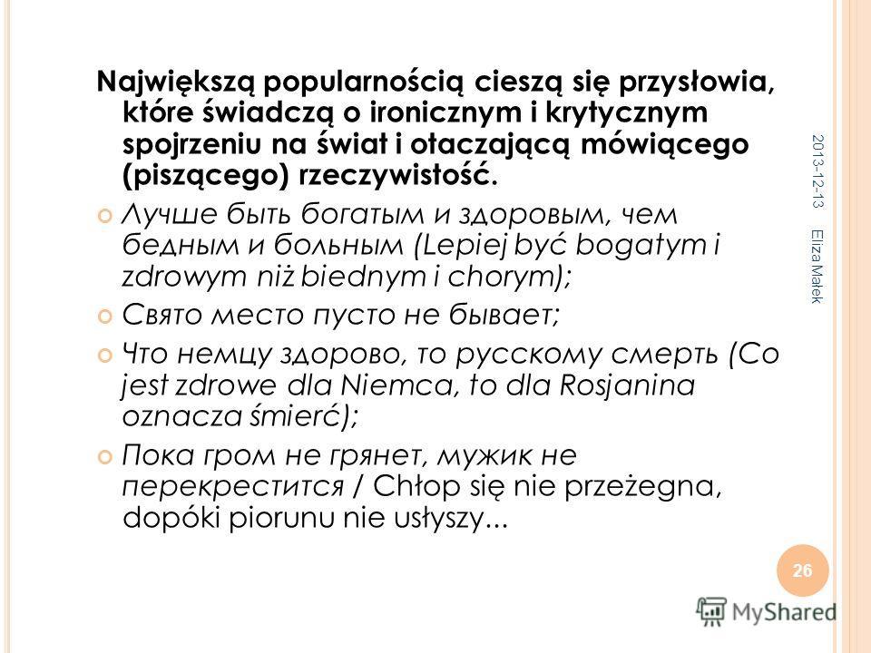 2013-12-13 Eliza Małek 26 Największą popularnością cieszą się przysłowia, które świadczą o ironicznym i krytycznym spojrzeniu na świat i otaczającą mówiącego (piszącego) rzeczywistość. Лучше быть богатым и здоровым, чем бедным и больным (Lepiej być b
