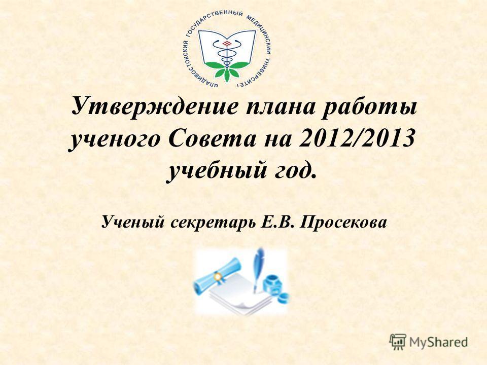 Утверждение плана работы ученого Совета на 2012/2013 учебный год. Ученый секретарь Е.В. Просекова