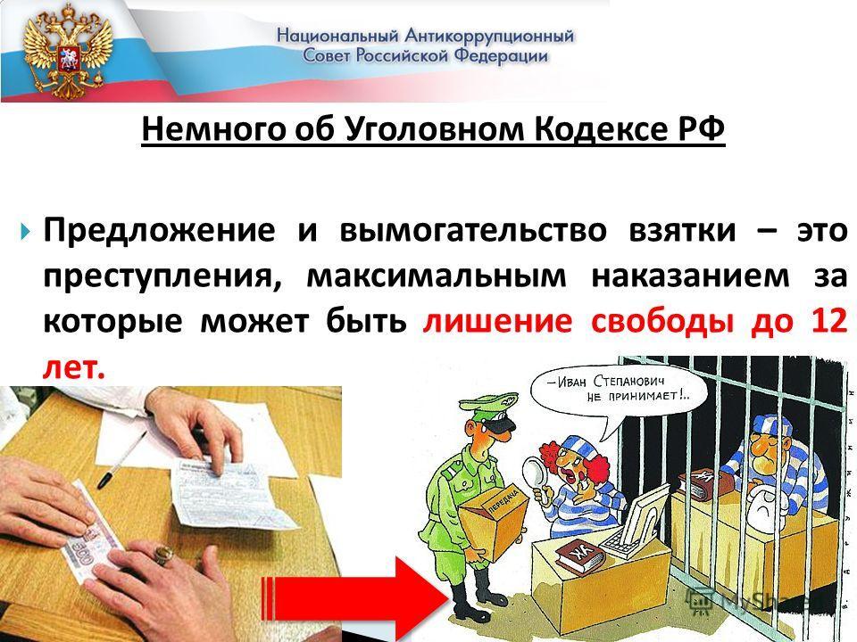 Немного об Уголовном Кодексе РФ Предложение и вымогательство взятки – это преступления, максимальным наказанием за которые может быть лишение свободы до 12 лет.