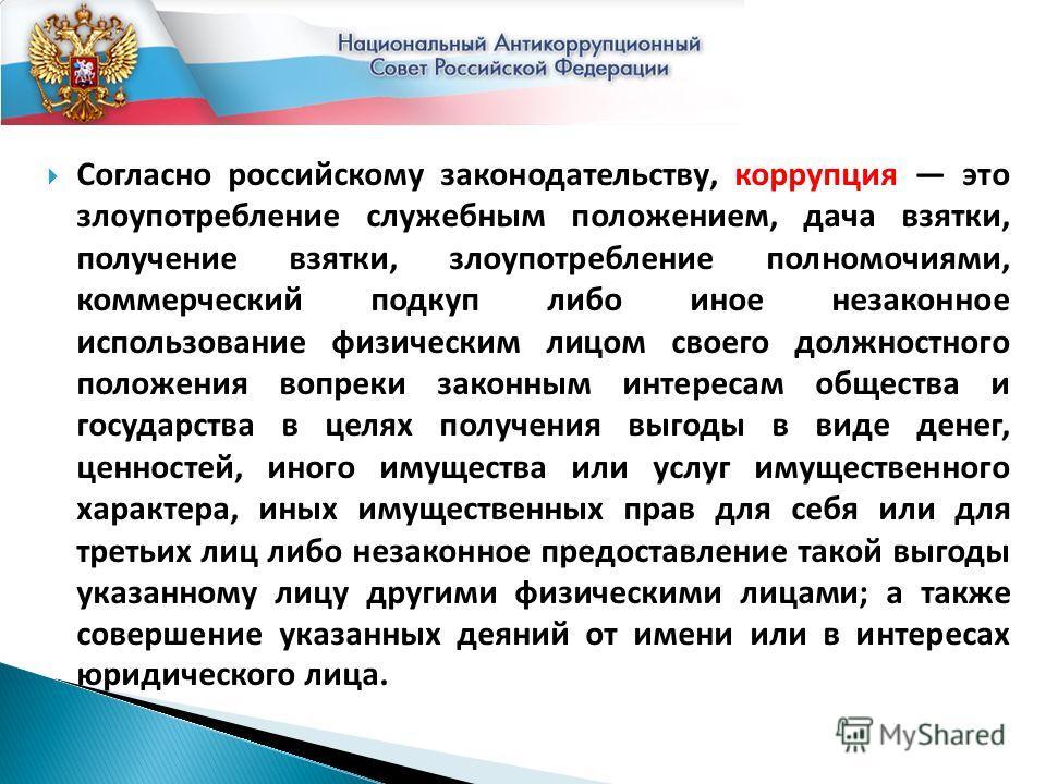 Согласно российскому законодательству, коррупция это злоупотребление служебным положением, дача взятки, получение взятки, злоупотребление полномочиями, коммерческий подкуп либо иное незаконное использование физическим лицом своего должностного положе
