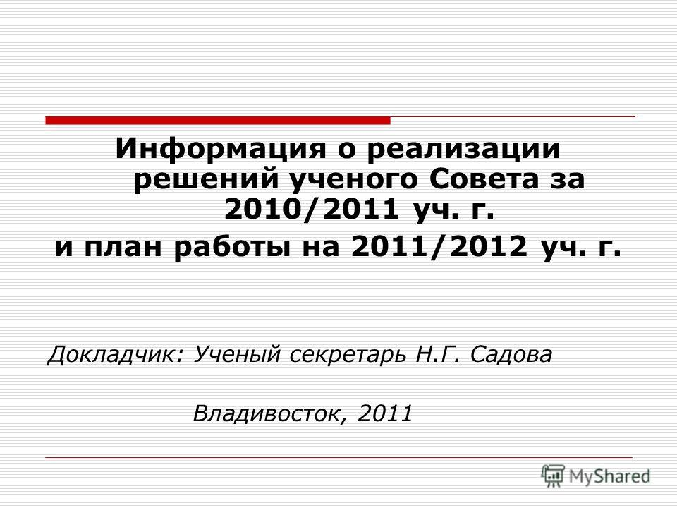 Информация о реализации решений ученого Совета за 2010/2011 уч. г. и план работы на 2011/2012 уч. г. Докладчик: Ученый секретарь Н.Г. Садова Владивосток, 2011