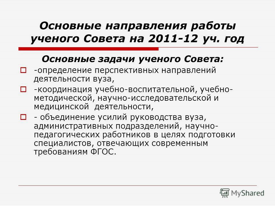 Основные направления работы ученого Совета на 2011-12 уч. год Основные задачи ученого Совета: -определение перспективных направлений деятельности вуза, -координация учебно-воспитательной, учебно- методической, научно-исследовательской и медицинской д