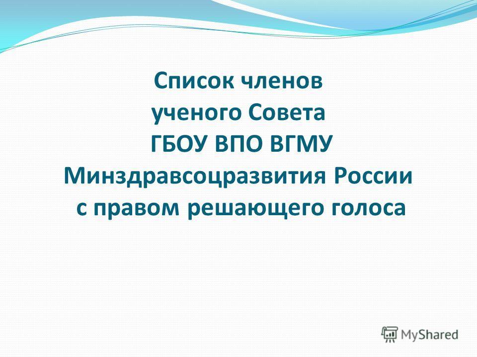 Список членов ученого Совета ГБОУ ВПО ВГМУ Минздравсоцразвития России с правом решающего голоса