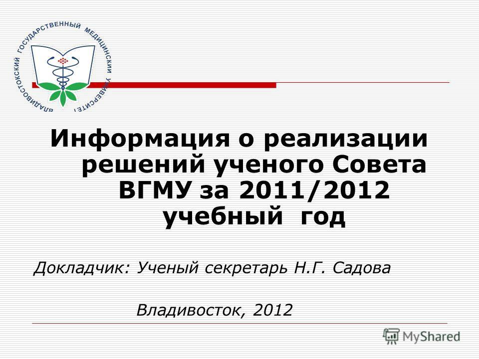 Информация о реализации решений ученого Совета ВГМУ за 2011/2012 учебный год Докладчик: Ученый секретарь Н.Г. Садова Владивосток, 2012