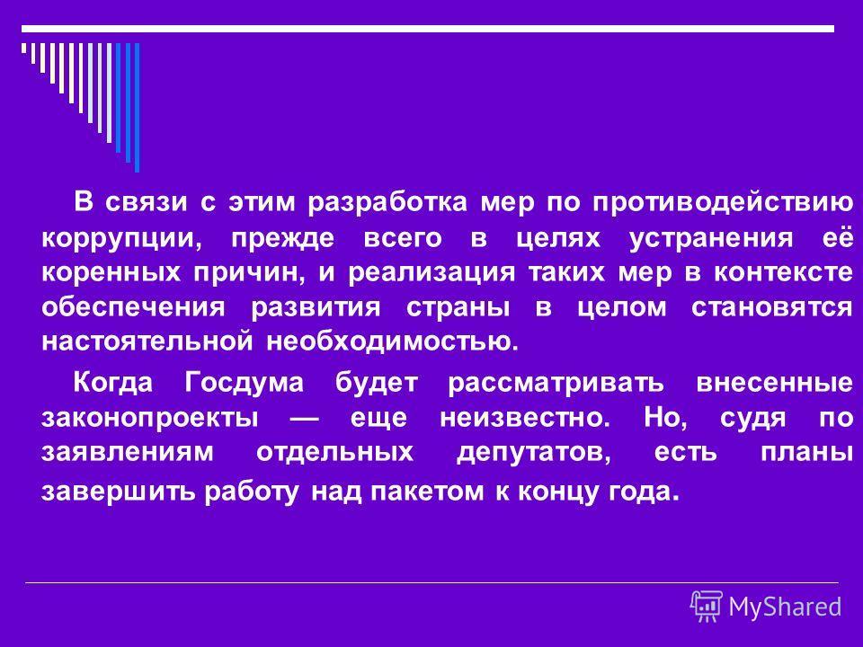 В связи с этим разработка мер по противодействию коррупции, прежде всего в целях устранения её коренных причин, и реализация таких мер в контексте обеспечения развития страны в целом становятся настоятельной необходимостью. Когда Госдума будет рассма
